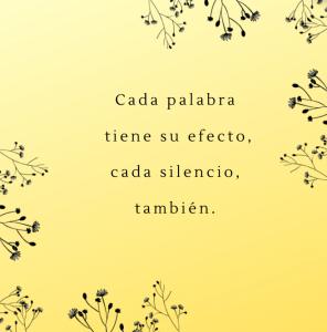 Cada palabra tiene su efecto, cada silencio, también.